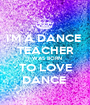 I'M A DANCE  TEACHER I WAS BORN TO LOVE DANCE  - Personalised Poster A1 size