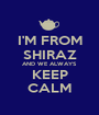 I'M FROM SHIRAZ AND WE ALWAYS KEEP CALM - Personalised Poster A1 size