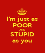 I'm just as POOR AND STUPID as you - Personalised Poster A1 size