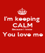 I'm keeping  CALM Because I know  You love me  - Personalised Poster A1 size