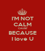 I'M NOT CALM CAUSE' BECAUSE I love U - Personalised Poster A1 size