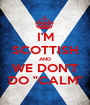 """I'M SCOTTISH AND WE DON'T DO """"CALM"""" - Personalised Poster A1 size"""