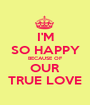 I'M SO HAPPY BECAUSE OF OUR TRUE LOVE - Personalised Poster A1 size