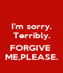 I'm sorry. Terribly.  FORGIVE  ME,PLEASE. - Personalised Poster A1 size