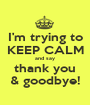 I'm trying to KEEP CALM and say thank you & goodbye! - Personalised Poster A1 size