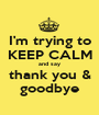 I'm trying to KEEP CALM and say thank you & goodbye - Personalised Poster A1 size