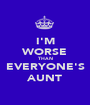 I'M WORSE THAN EVERYONE'S AUNT - Personalised Poster A1 size