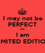 I may not be PERFECT but I am LIMITED EDITION - Personalised Poster A1 size