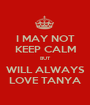 I MAY NOT KEEP CALM BUT WILL ALWAYS LOVE TANYA - Personalised Poster A1 size