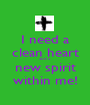 I need a clean heart and a new spirit within me! - Personalised Poster A1 size