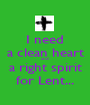 I need a clean heart and a right spirit for Lent... - Personalised Poster A1 size
