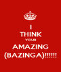 I THINK YOUR AMAZING (BAZINGA)!!!!!! - Personalised Poster A1 size