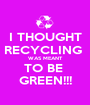 I THOUGHT RECYCLING  WAS MEANT TO BE  GREEN!!! - Personalised Poster A1 size