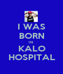 I WAS BORN IN  KALO HOSPITAL - Personalised Poster A1 size