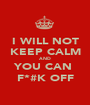I WILL NOT KEEP CALM AND YOU CAN  F*#K OFF - Personalised Poster A1 size