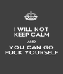 I WILL NOT KEEP CALM AND YOU CAN GO FUCK YOURSELF - Personalised Poster A1 size