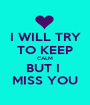 I WILL TRY TO KEEP CALM BUT I  MISS YOU - Personalised Poster A1 size