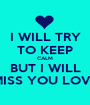 I WILL TRY TO KEEP CALM BUT I WILL MISS YOU LOVE - Personalised Poster A1 size