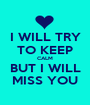I WILL TRY TO KEEP CALM BUT I WILL MISS YOU - Personalised Poster A1 size