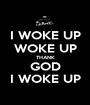 I WOKE UP WOKE UP THANK GOD I WOKE UP - Personalised Poster A1 size