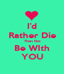 I'd Rather Die Then Not Be WIth YOU - Personalised Poster A1 size