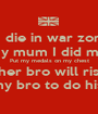 If I die in war zone  Tell my mum I did my best Put my medals on my chest Tell my sis her bro will rise by sunset Tell my bro to do his best - Personalised Poster A1 size