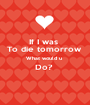 If I was  To die tomorrow  What would u  Do?   - Personalised Poster A1 size