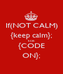 If(NOT CALM) {keep calm}; ELSE {CODE ON}; - Personalised Poster A1 size