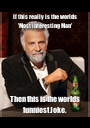 If this really is the worlds 'Most interesting Man'  Then this is the worlds funniest Joke. - Personalised Poster A1 size