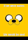 If we were mates Life would be cool - Personalised Poster A1 size