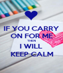 IF YOU CARRY ON FOR ME THEN I WILL  KEEP CALM - Personalised Poster A1 size