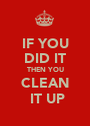 IF YOU DID IT THEN YOU CLEAN  IT UP - Personalised Poster A1 size