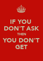 IF YOU  DON'T ASK THEN YOU DON'T GET - Personalised Poster A1 size