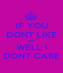 IF YOU DONT LIKE ME  WELL I  DONT CARE - Personalised Poster A1 size