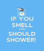 IF YOU SMELL YOU SHOULD SHOWER!  - Personalised Poster A1 size