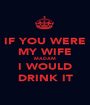 IF YOU WERE MY WIFE MADAM I WOULD DRINK IT - Personalised Poster A1 size