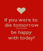 If you were to  die tomorrow would you be happy with today? - Personalised Poster A1 size
