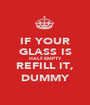 IF YOUR GLASS IS HALF EMPTY REFILL IT, DUMMY - Personalised Poster A1 size