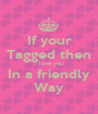 If your Tagged then I love you In a friendly Way - Personalised Poster A1 size