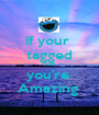 if your  tagged then  you're  Amazing  - Personalised Poster A1 size