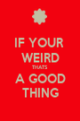 IF YOUR  WEIRD THATS A GOOD THING - Personalised Poster A1 size