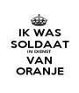 IK WAS SOLDAAT IN DIENST VAN ORANJE - Personalised Poster A1 size