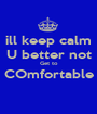 ill keep calm U better not Get to COmfortable  - Personalised Poster A1 size