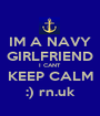 IM A NAVY GIRLFRIEND I CANT KEEP CALM :) rn.uk - Personalised Poster A1 size