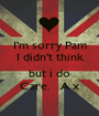 I'm sorry Pam I didn't think  but i do Care.   A x - Personalised Poster A1 size