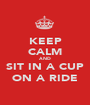 KEEP CALM AND SIT IN A CUP ON A RIDE - Personalised Poster A1 size