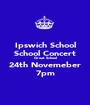 Ipswich School School Concert Great School 24th Novemeber 7pm - Personalised Poster A1 size