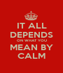 IT ALL DEPENDS ON WHAT YOU MEAN BY CALM - Personalised Poster A1 size