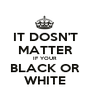 IT DOSN'T MATTER IF YOUR BLACK OR WHITE - Personalised Poster A1 size