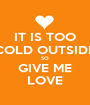 IT IS TOO COLD OUTSIDE SO GIVE ME LOVE - Personalised Poster A1 size